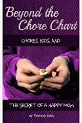 Beyond the Chore Chart: Chores, Kids, and the Secret to a Happy Mom Kindle Edition