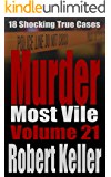 Murder Most Vile Volume 21: 18 Shocking True Crime Murder Cases (True Crime Murder Books)