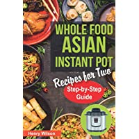 Whole Food Asian Instant Pot Recipes for Two: Traditional and Healthy Asian Recipes for Pressure Cooker. (+ 7-Days Asian…