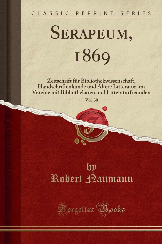 Download Serapeum, 1869, Vol. 30: Zeitschrift für Bibliothekwissenschaft, Handschriftenkunde und Ältere Litteratur, im Vereine mit Bibliothekaren und Litteraturfreunden (Classic Reprint) (German Edition) pdf