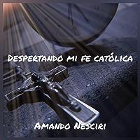 Despertando mi fe católica (Spanish Edition)