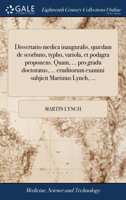 Dissertatio Medica Inauguralis, Quædam de Scorbuto, Typho, Variola, Et Podagra Proponens. Quam, ... Pro Gradu Doctoratus, ... Eruditorum Examini Subjicit Martinus Lynch, ... (Latin Edition) pdf