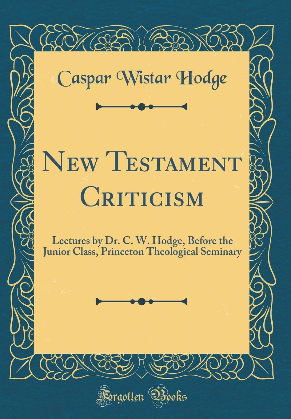 New Testament Criticism: Lectures by Dr. C. W. Hodge, Before the Junior Class, Princeton Theological Seminary (Classic Reprint) PDF