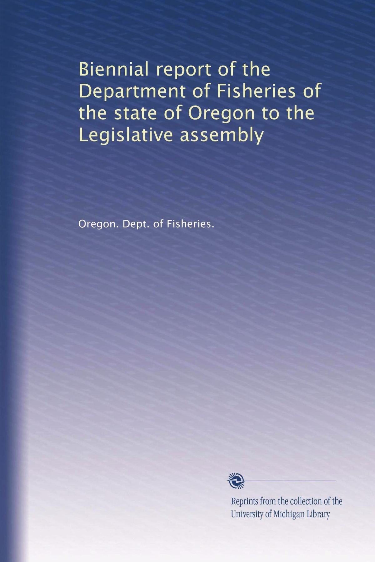 Read Online Biennial report of the Department of Fisheries of the state of Oregon to the Legislative assembly (Volume 4) pdf