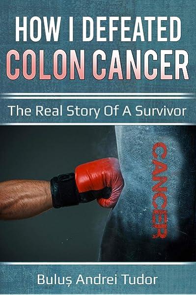 How I Defeated Colon Cancer The Real Story Of A Survivor 9781983099656 Medicine Health Science Books Amazon Com