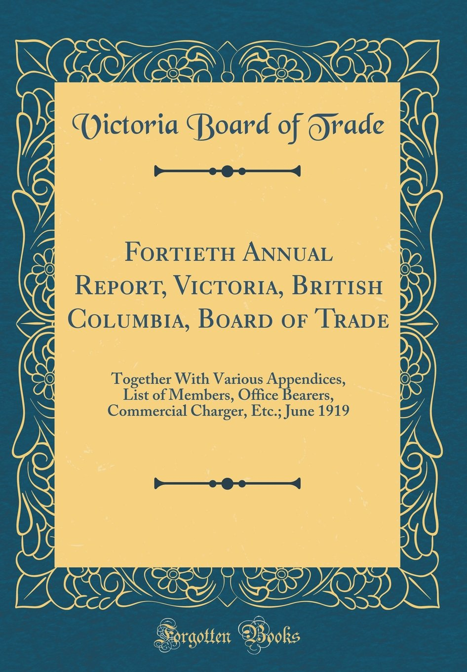 Download Fortieth Annual Report, Victoria, British Columbia, Board of Trade: Together with Various Appendices, List of Members, Office Bearers, Commercial Charger, Etc.; June 1919 (Classic Reprint) pdf