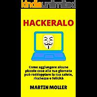 Hackeralo: Come aggiungere alcune piccole cose alla tua giornata può raddoppiare la tua salute, ricchezza e felicità (Hack It Vol. 1)