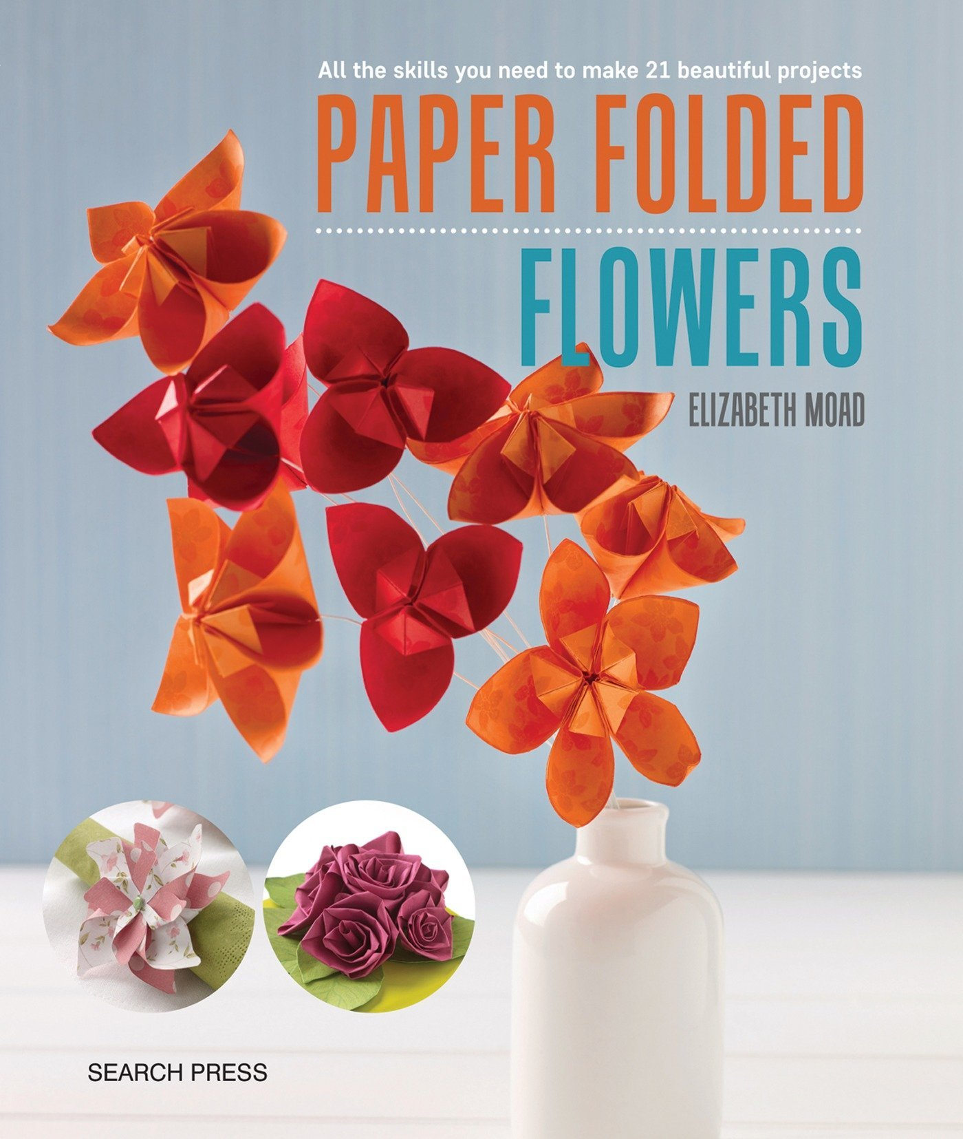 Paper Folded Flowers All The Skills You Need To Make 21 Beautiful