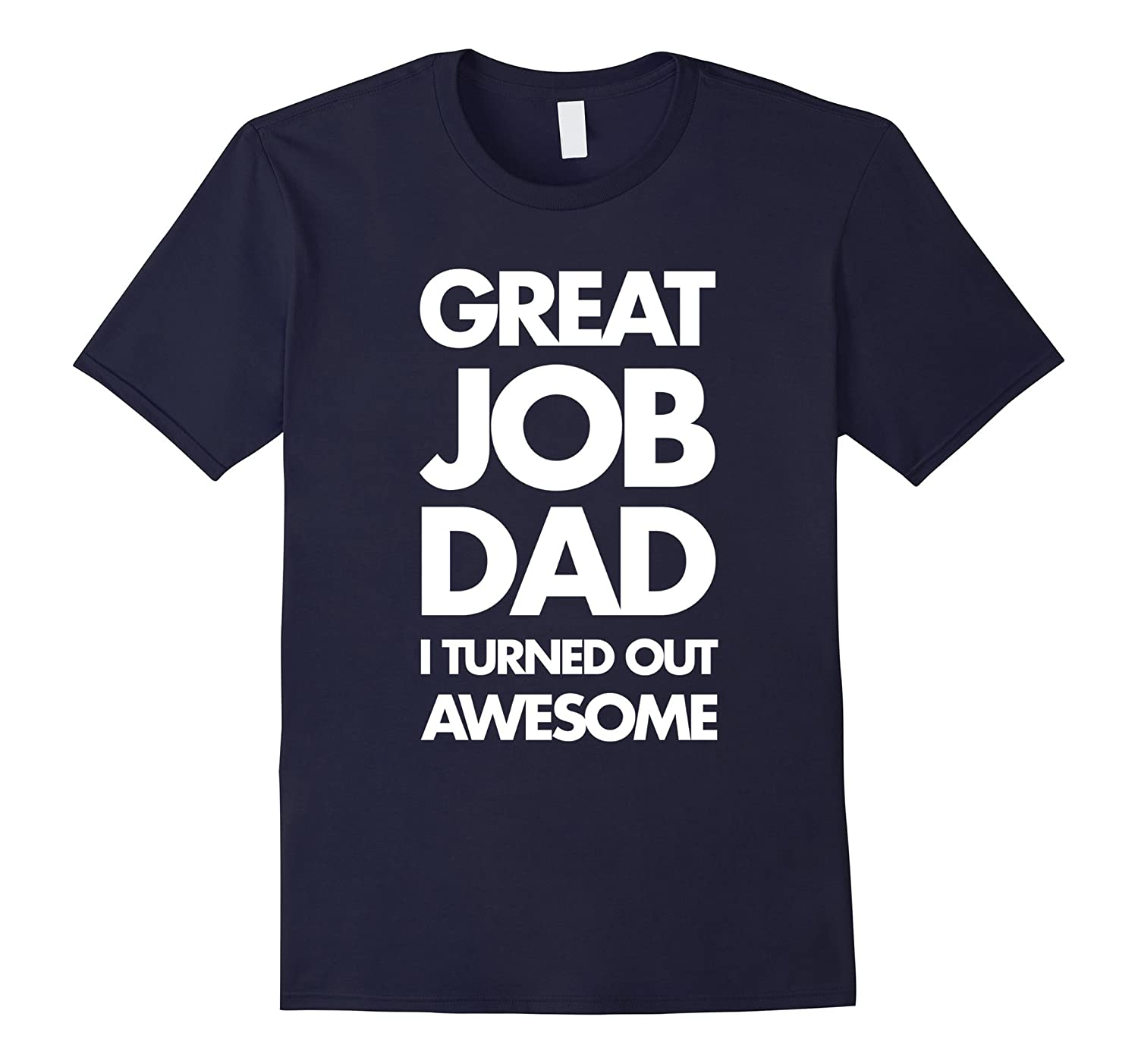 Great Job Dad I Turned Out Awesome Fathers Day Tee-TH