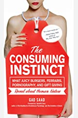 The Consuming Instinct: What Juicy Burgers, Ferraris, Pornography, and Gift Giving Reveal About Human Nature Kindle Edition