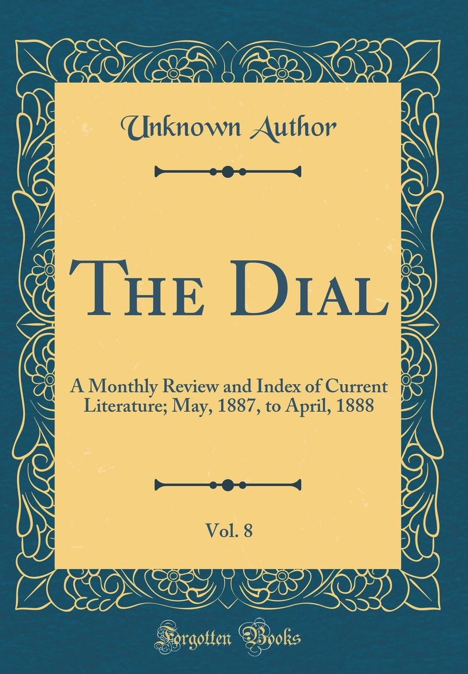 Download The Dial, Vol. 8: A Monthly Review and Index of Current Literature; May, 1887, to April, 1888 (Classic Reprint) pdf