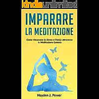 IMPARARE LA MEDITAZIONE: Come rimuovere lo Stress e l'Ansia attraverso la Meditazione Guidata. Esempi pratici per Meditare (Respirazione, Visualizzazione, Scansione del Corpo) Guida per principianti