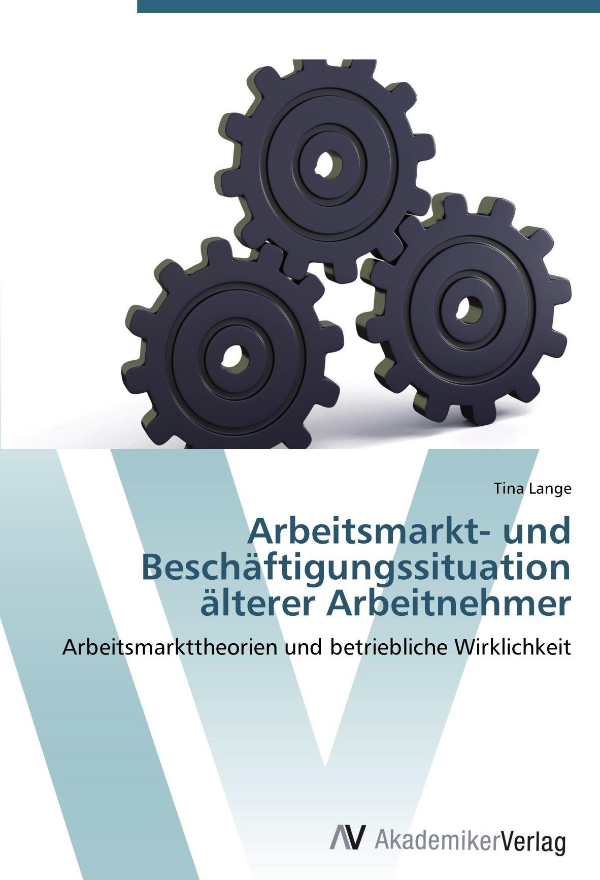 Download Arbeitsmarkt- und Beschäftigungssituation älterer Arbeitnehmer: Arbeitsmarkttheorien und betriebliche Wirklichkeit (German Edition) PDF