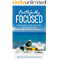 Faithfully Focused: Your Simple, Four Step Guide To Intentionally Creating Your Best Life Now