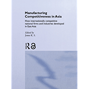 Manufacturing Competitiveness in Asia: How Internationally Competitive National Firms and Industries Developed in East…