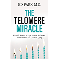 Telomere Miracle: Scientific Secrets to Fight Disease, Feel Great, and Turn Back the Clock on Aging