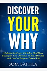 Discover Your Why: Unleash the Power Of Why, Find Your Strengths, Use Obstacles to Your Benefit, and Lead A Purpose Driven Life Kindle Edition