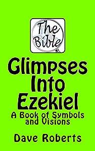 Glimpses Into Ezekiel: A book of symbols and visions.