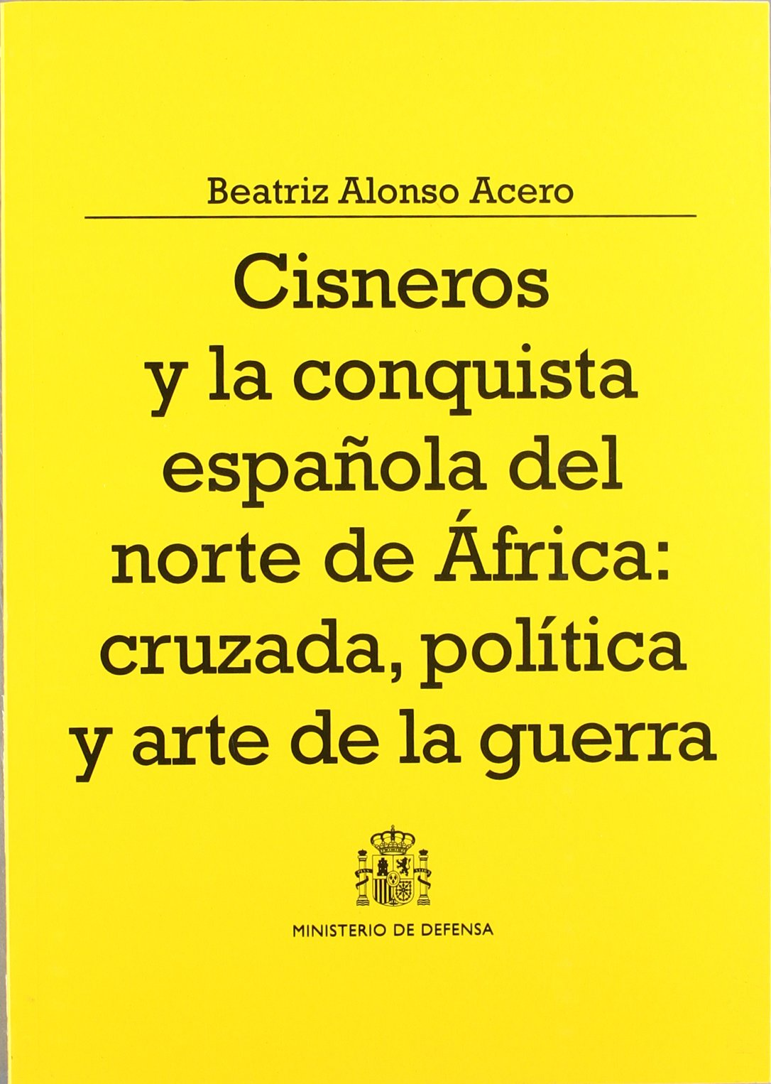 Cisneros y la conquista española del Norte de África: cruzada, política y arte de la guerra Colección Defensa: Amazon.es: Alonso, Beatriz: Libros