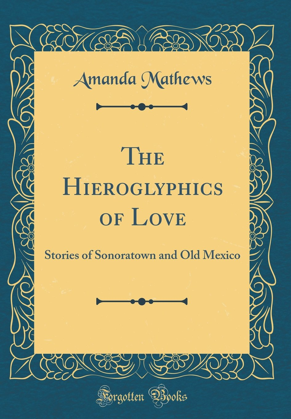 Read Online The Hieroglyphics of Love: Stories of Sonoratown and Old Mexico (Classic Reprint) PDF ePub fb2 ebook