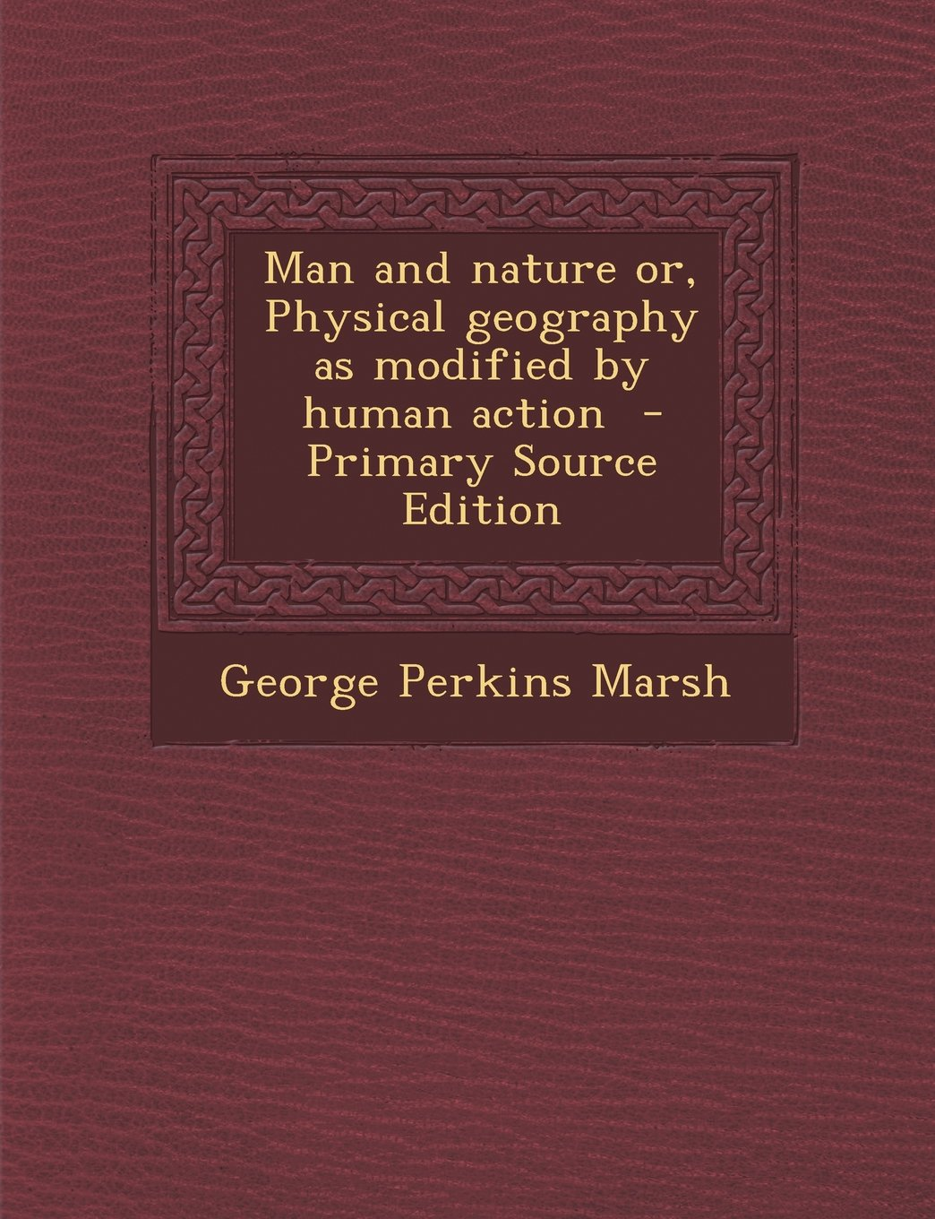 Man and Nature Or, Physical Geography as Modified by Human Action - Primary Source Edition ebook