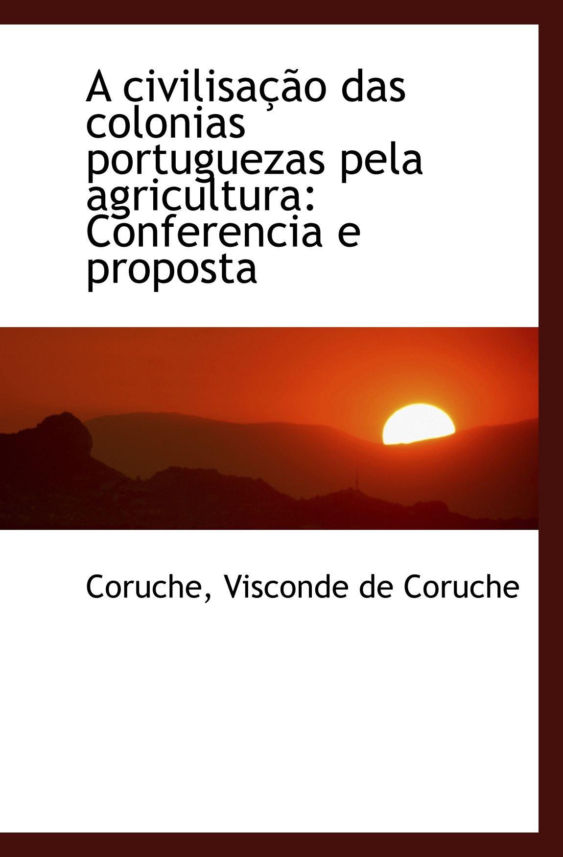 A civilisação das colonias portuguezas pela agricultura: Conferencia e proposta: Amazon.es: Coruche, Visconde de Coruche: Libros en idiomas extranjeros