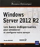 Windows Server 2012 R2 - Les bases indispensables pour administrer et configurer votre serveur