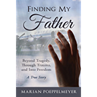 Finding My Father: Beyond Tragedy, Through Trauma, and Into Freedom book cover