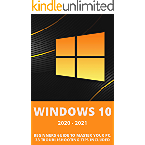 Windows 10: 2020-2021 Beginners Guide to Master Your PC. 33 Troubleshooting Tips Included