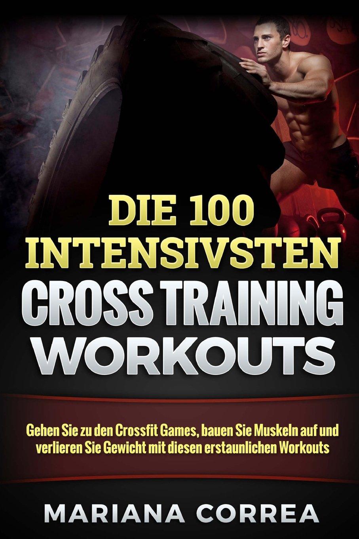 Die 100 INTENSIVSTEN CROSS TRAINING WORKOUTS: Gehen Sie zu den Crossfit Games, bauen Sie Muskeln auf und verlieren Sie Gewicht mit diesen erstaunlichen Workouts