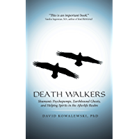 Death Walkers: Shamanic Psychopomps, Earthbound Ghosts, and Helping Spirits in the Afterlife Realm