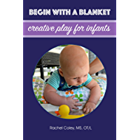 Begin With A Blanket: Creative Play For Infants (Baby Play: Developmental Fun From Birth To Beyond One Book 1)