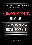 Kompromisslos - Relentless: Wie Du Deine Leistungsgrenzen nach hinten verschiebst und die elementaren Grundsätze erlernst um unaufhaltbar zu werden (German Edition)