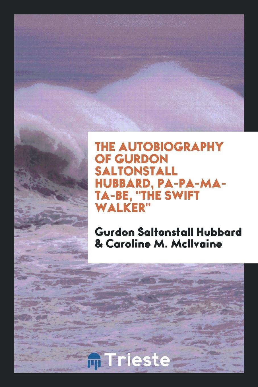 "Read Online The autobiography of Gurdon Saltonstall Hubbard, Pa-pa-ma-ta-be, ""The swift walker"" pdf epub"