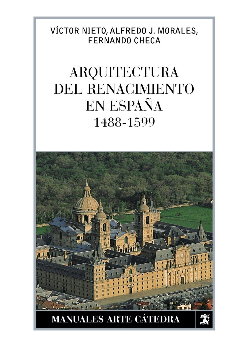 Arquitectura del Renacimiento en España, 1488-1599 Manuales Arte Cátedra: Amazon.es: Morales, Alfredo, Checa, Fernando, Nieto Alcaide, Víctor: Libros