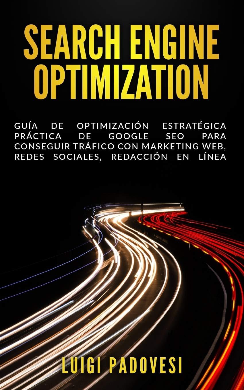 Search Engine Optimization: Guía de Optimización Estratégica Práctica de Google SEO para conseguir tráfico con marketing web, redes sociales, redacción en línea