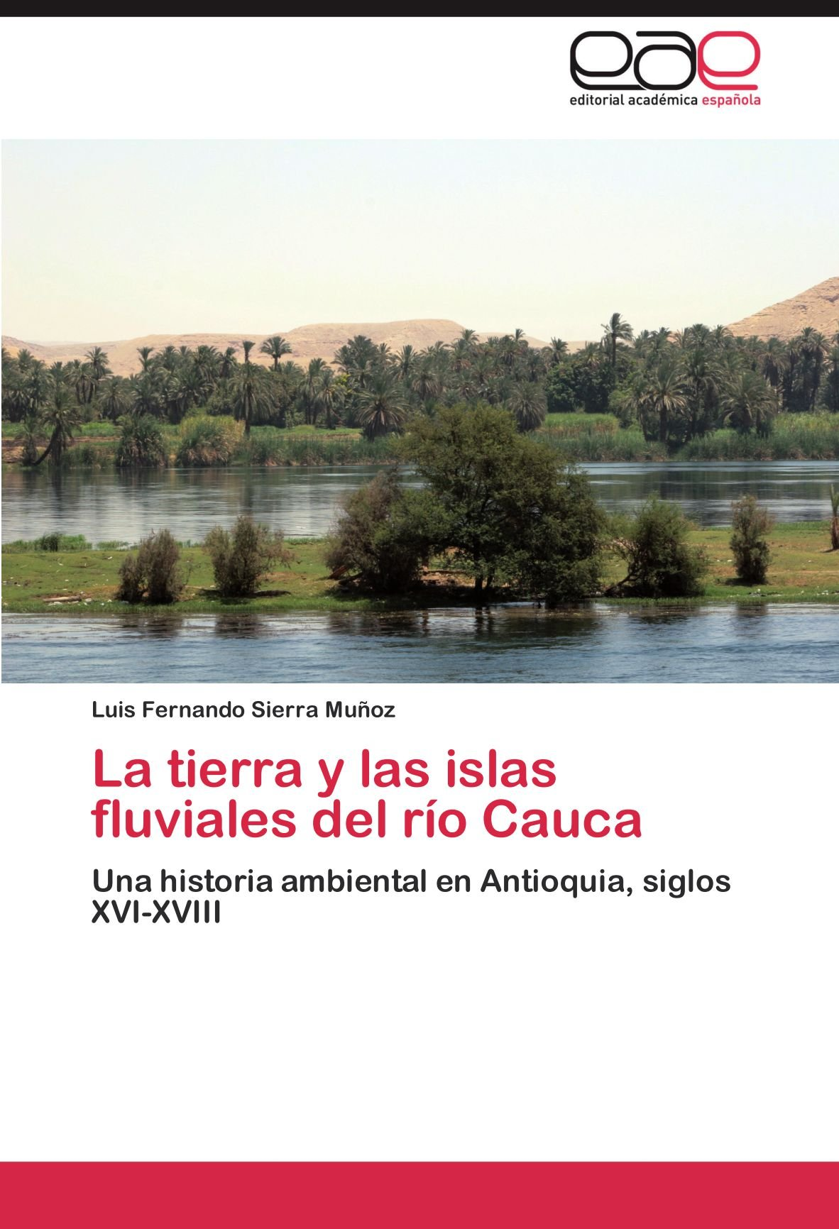 La tierra y las islas fluviales del río Cauca: Una historia ambiental en Antioquia, siglos XVI-XVIII (Spanish Edition): Luis Fernando Sierra Muñoz: ...