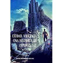 Ciudad Violenta: Una Historia de Zombies (Spanish Edition) Oct 30, 2018