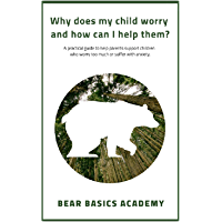 Why does my child worry and how can I help them?: A practical guide to help parents support children who worry too much or suffer with anxiety.