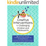 Creative Interventions for Challenging Children & Adolescents: 186 Techniques, Activities, Worksheets & Communication Tips to