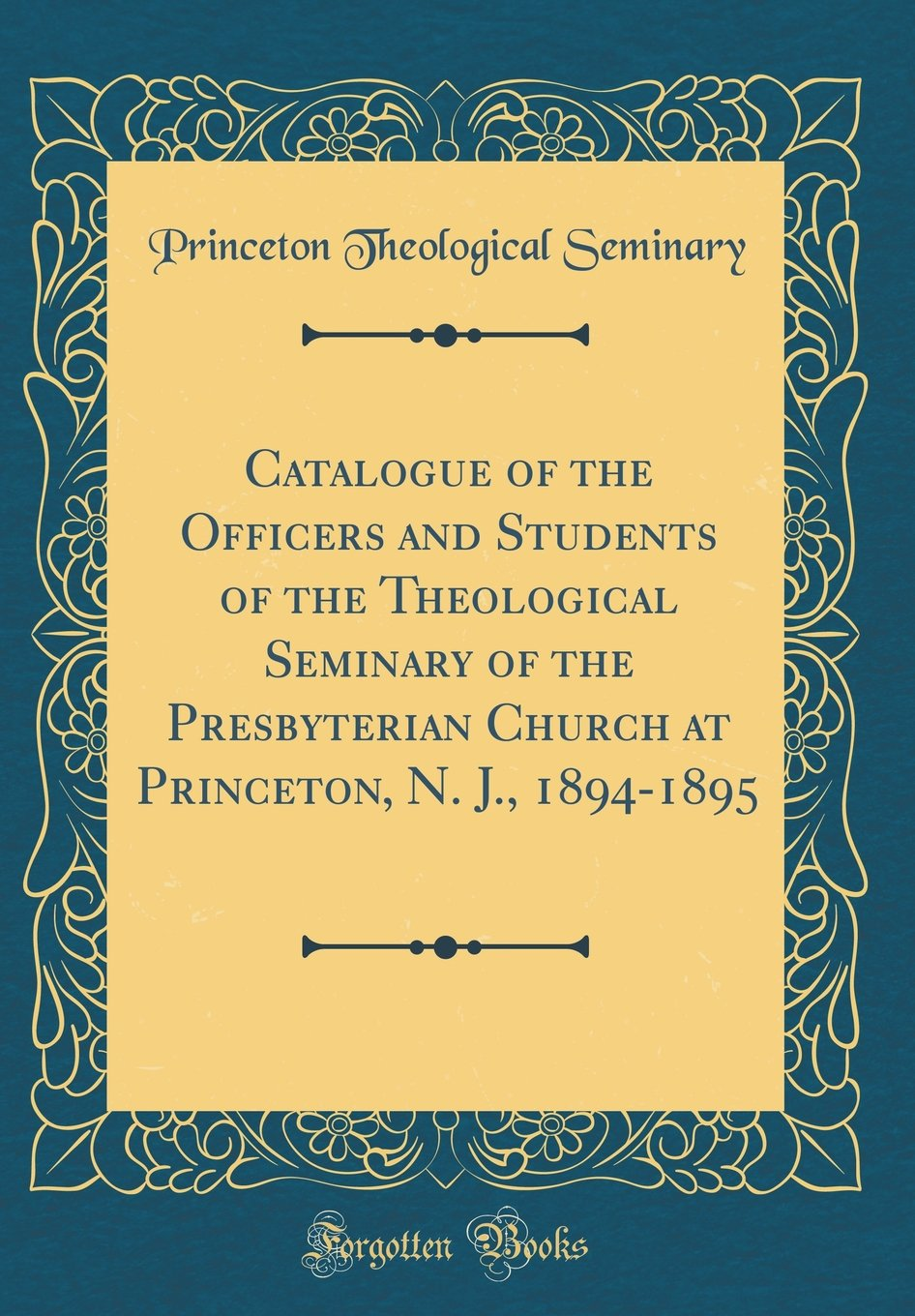 Read Online Catalogue of the Officers and Students of the Theological Seminary of the Presbyterian Church at Princeton, N. J., 1894-1895 (Classic Reprint) pdf epub