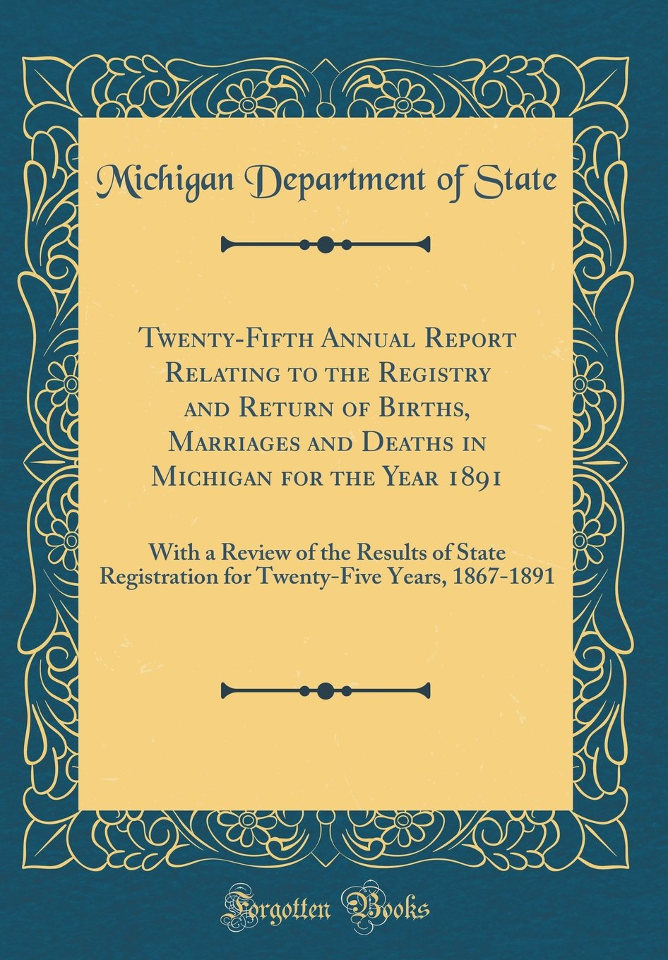 Read Online Twenty-Fifth Annual Report Relating to the Registry and Return of Births, Marriages and Deaths in Michigan for the Year 1891: With a Review of the ... Years, 1867-1891 (Classic Reprint) pdf