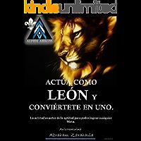 Actúa Como León y Convierte te en Uno: La actitud es antes de la aptitud para poder lograr cualquier Meta