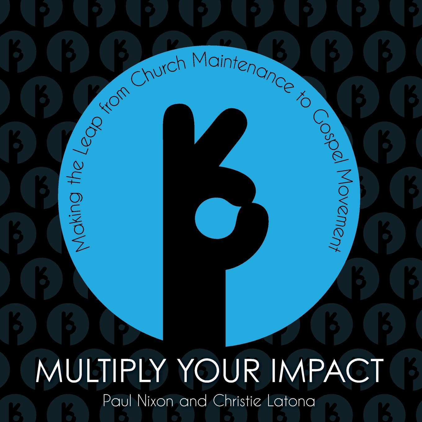 Multiply Your Impact: Making the Leap from Church Maintenance to Gospel Movement