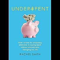 Underspent: How I Broke My Shopping Addiction and Buying Habit
