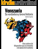 """VENEZUELA, su verdadera y breve historia: """"Una cadena de disparates que se remonta a la época de la colonia"""" (Spanish Edition)"""