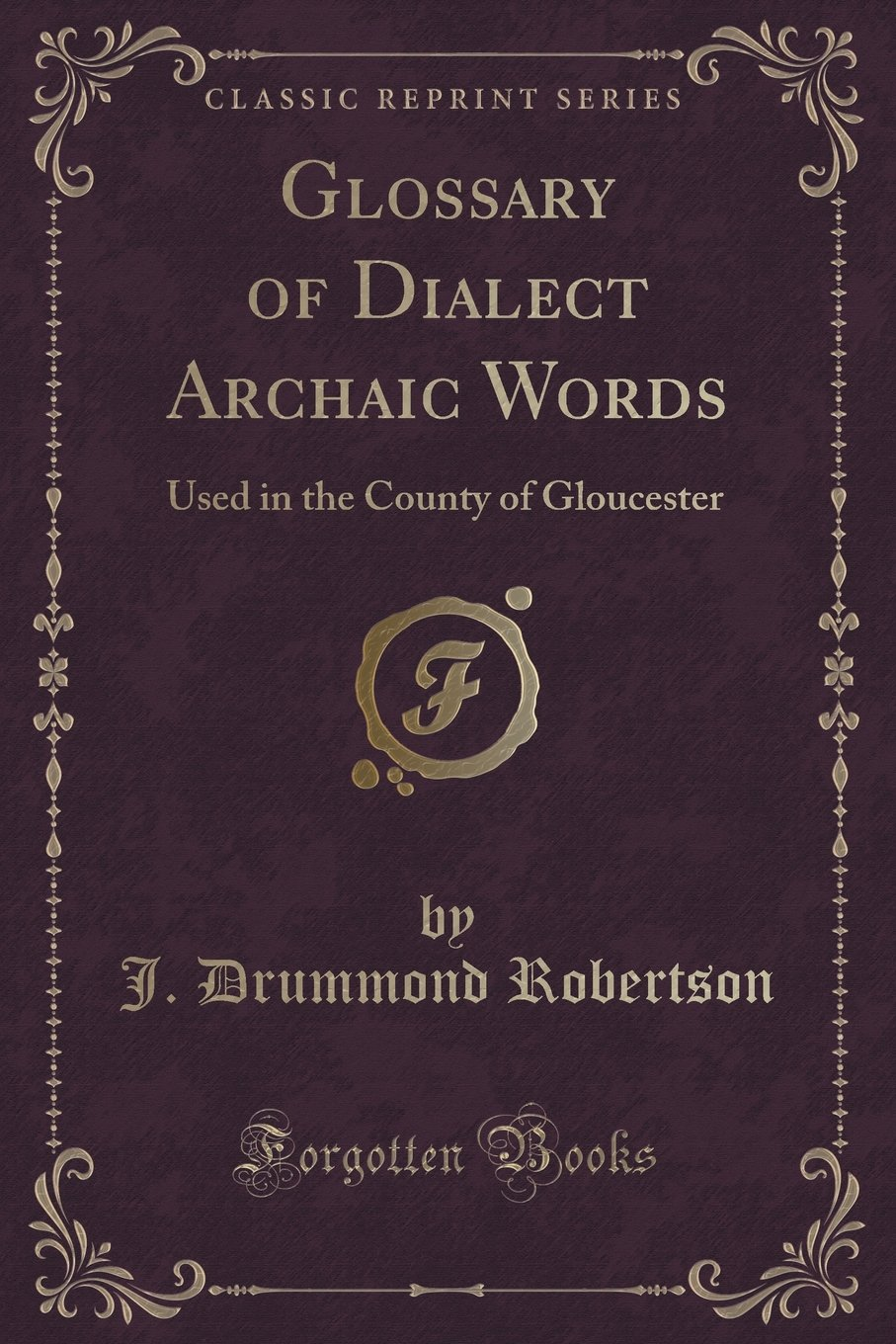 Glossary of Dialect Archaic Words: Used in the County of Gloucester (Classic Reprint) PDF