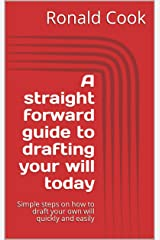 A straight forward guide to drafting your will today: Simple steps on how to draft your own will quickly and easily Kindle Edition