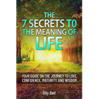The 7 Secrets to the Meaning of Life: Your Guide on the Journey to Love, Confidence, Maturity and Wisdom (English…