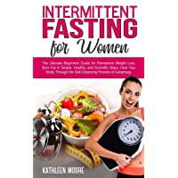 Intermittent Fasting for women: The Ultimate Beginners Guide for Permanent Weight Loss, Burn Fat in Simple, Healthy, and Scientific Ways, Heal Your Body Through the Self-Cleansing Process of Autophagy